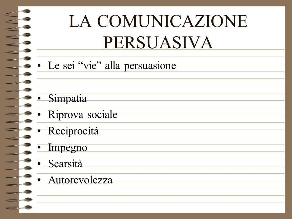 LA COMUNICAZIONE PERSUASIVA Le sei vie alla persuasione Simpatia Riprova sociale Reciprocità Impegno Scarsità Autorevolezza
