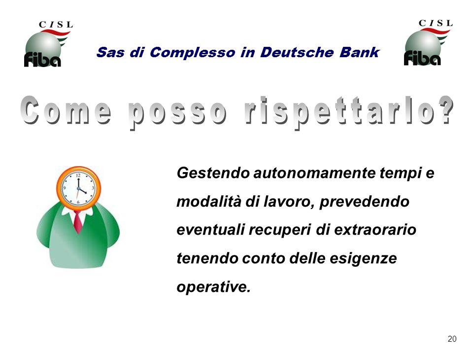20 Sas di Complesso in Deutsche Bank Gestendo autonomamente tempi e modalità di lavoro, prevedendo eventuali recuperi di extraorario tenendo conto del