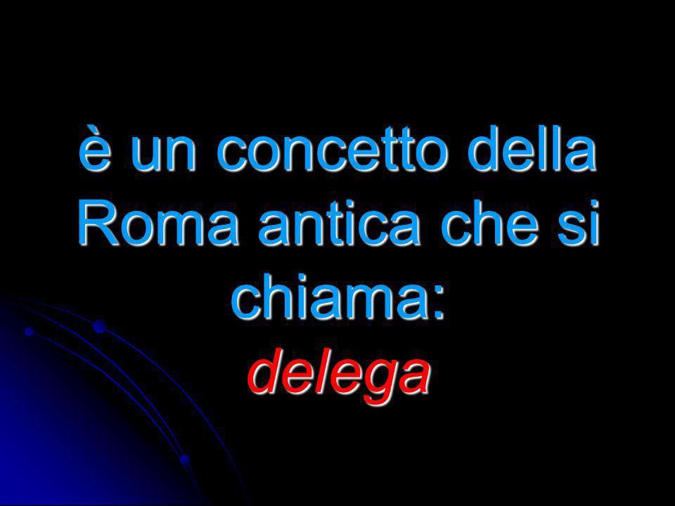 è un concetto della Roma antica che si chiama: delega è un concetto della Roma antica che si chiama: delega