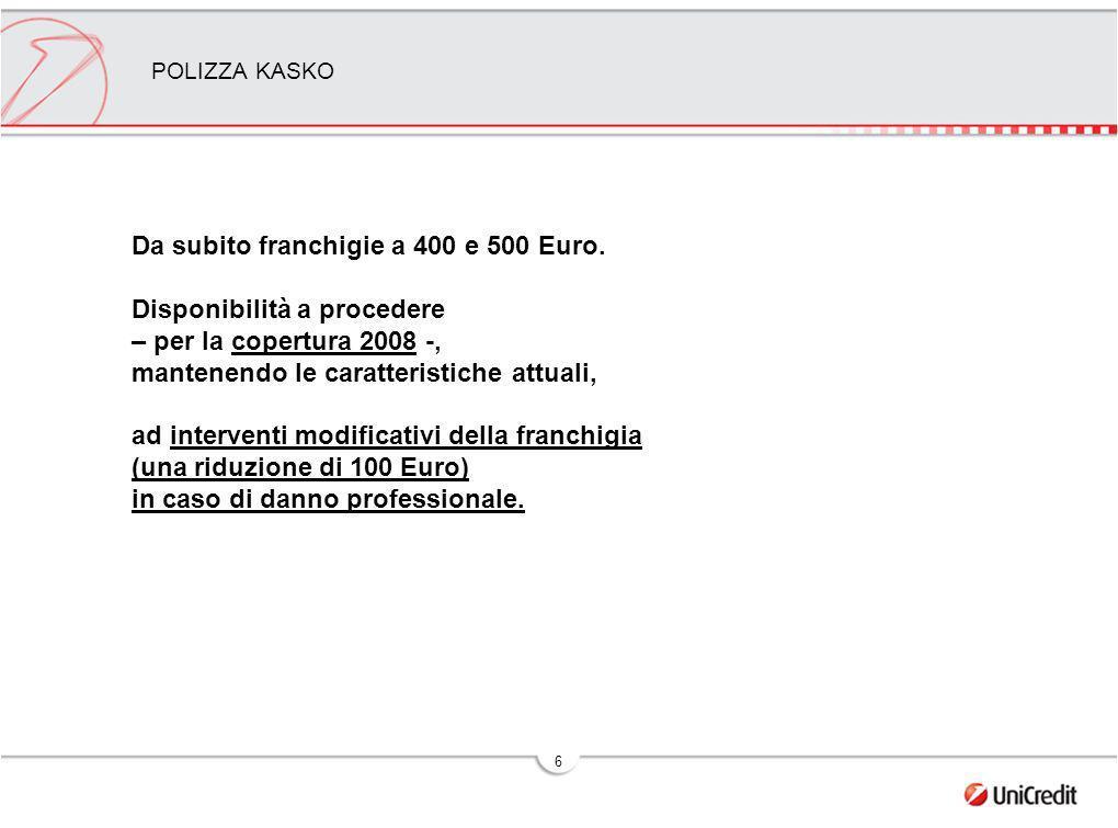 6 POLIZZA KASKO Da subito franchigie a 400 e 500 Euro. Disponibilità a procedere – per la copertura 2008 -, mantenendo le caratteristiche attuali, ad