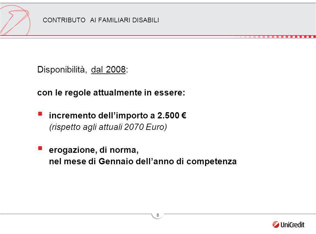 8 CONTRIBUTO AI FAMILIARI DISABILI Disponibilità, dal 2008: con le regole attualmente in essere: incremento dellimporto a 2.500 (rispetto agli attuali 2070 Euro) erogazione, di norma, nel mese di Gennaio dellanno di competenza