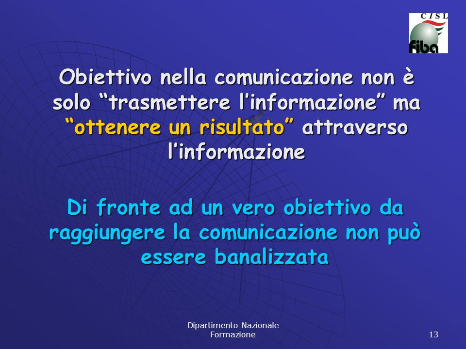 Dipartimento Nazionale Formazione 13 Obiettivo nella comunicazione non è solo trasmettere linformazione ma ottenere un risultato attraverso linformazione Di fronte ad un vero obiettivo da raggiungere la comunicazione non può essere banalizzata