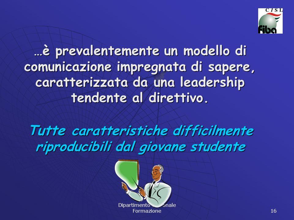 Dipartimento Nazionale Formazione 16 …è prevalentemente un modello di comunicazione impregnata di sapere, caratterizzata da una leadership tendente al direttivo.
