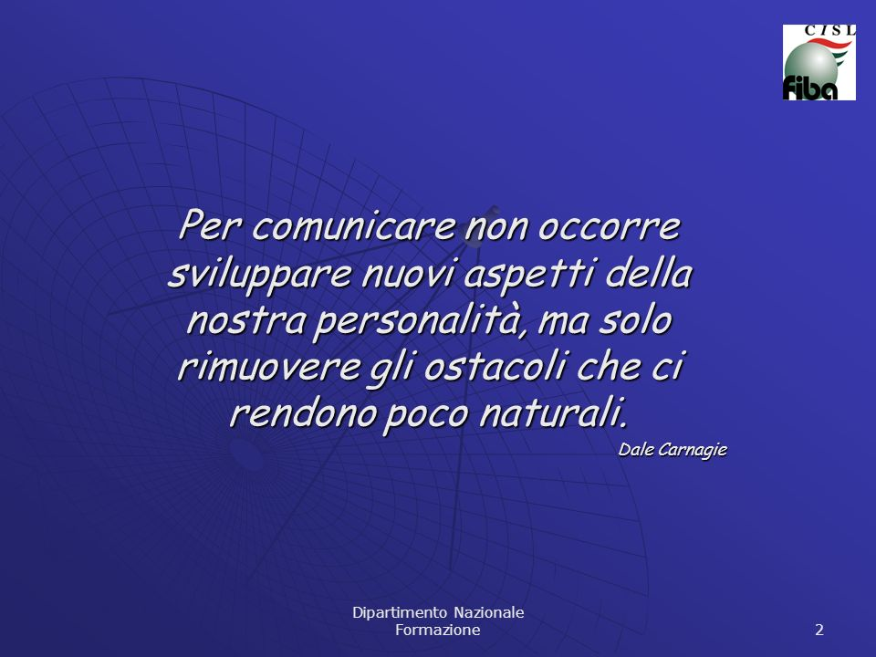 Dipartimento Nazionale Formazione 2 Per comunicare non occorre sviluppare nuovi aspetti della nostra personalità, ma solo rimuovere gli ostacoli che c