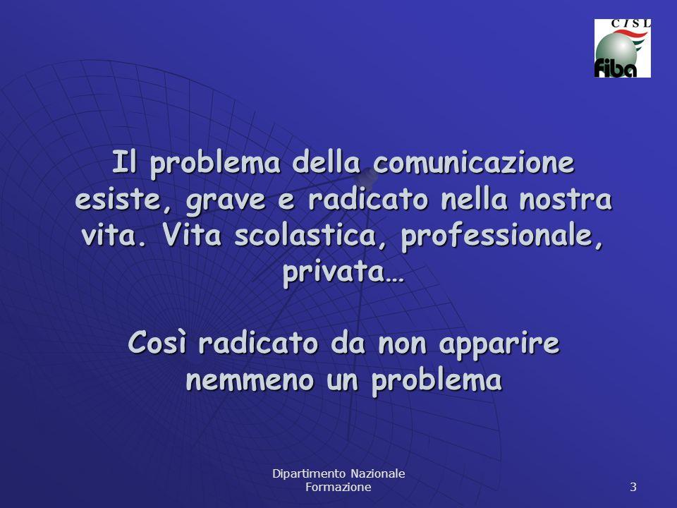 Dipartimento Nazionale Formazione 3 Il problema della comunicazione esiste, grave e radicato nella nostra vita. Vita scolastica, professionale, privat