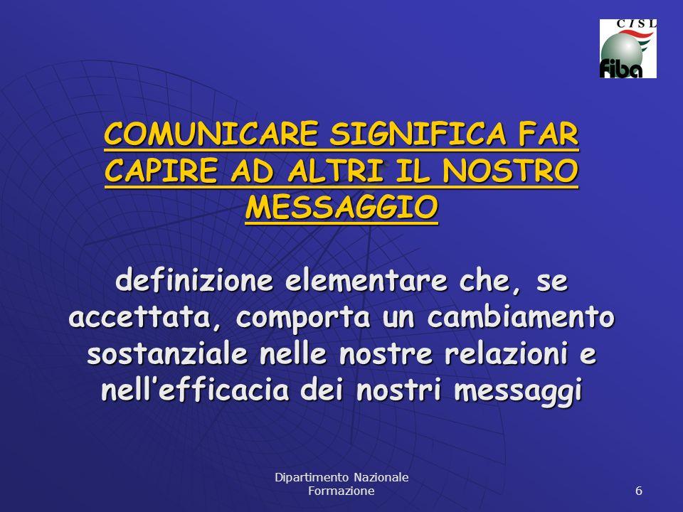 Dipartimento Nazionale Formazione 6 COMUNICARE SIGNIFICA FAR CAPIRE AD ALTRI IL NOSTRO MESSAGGIO definizione elementare che, se accettata, comporta un
