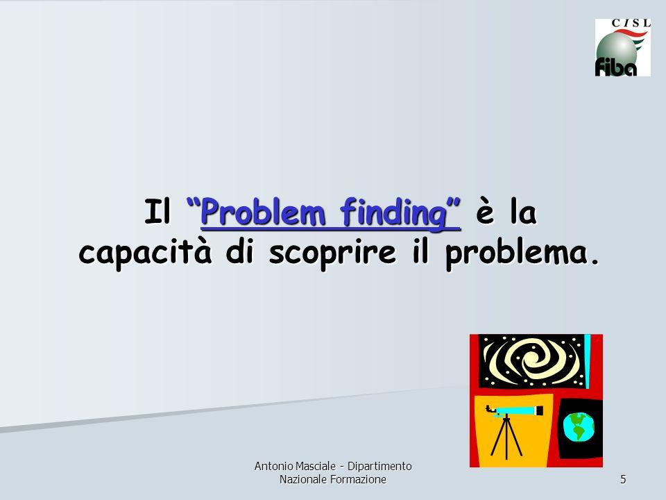 Antonio Masciale - Dipartimento Nazionale Formazione 5 Il Problem finding è la capacità di scoprire il problema.