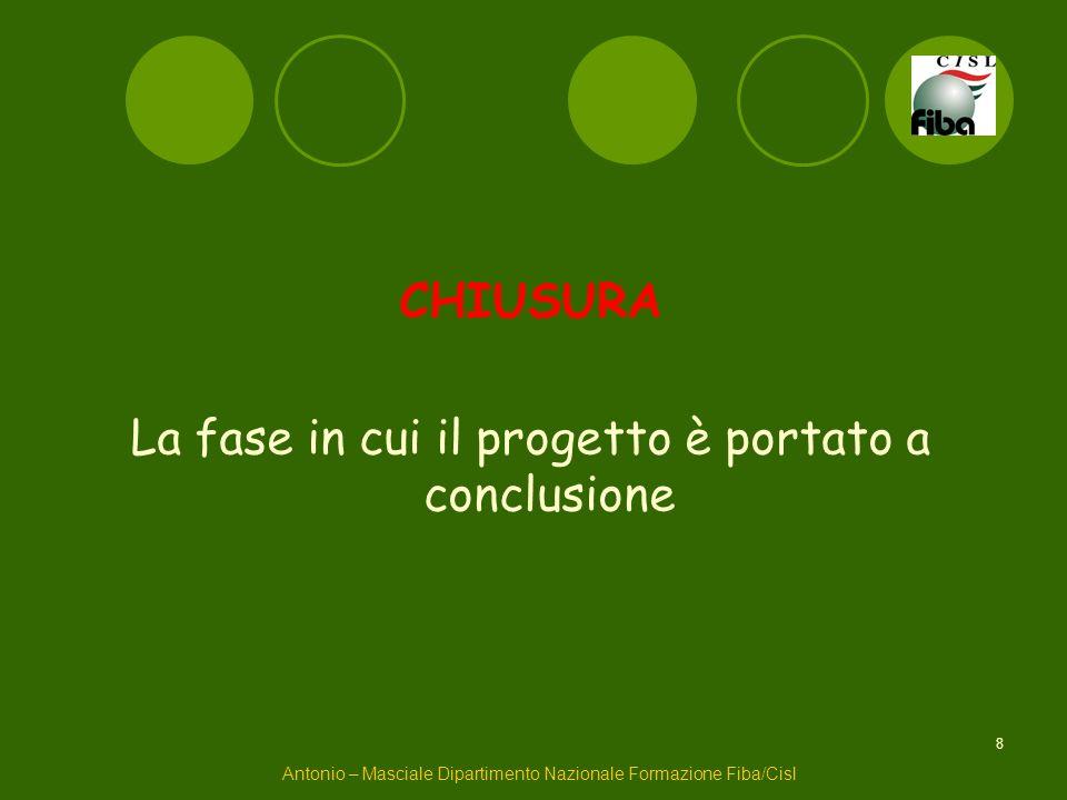 8 CHIUSURA La fase in cui il progetto è portato a conclusione Antonio – Masciale Dipartimento Nazionale Formazione Fiba/Cisl