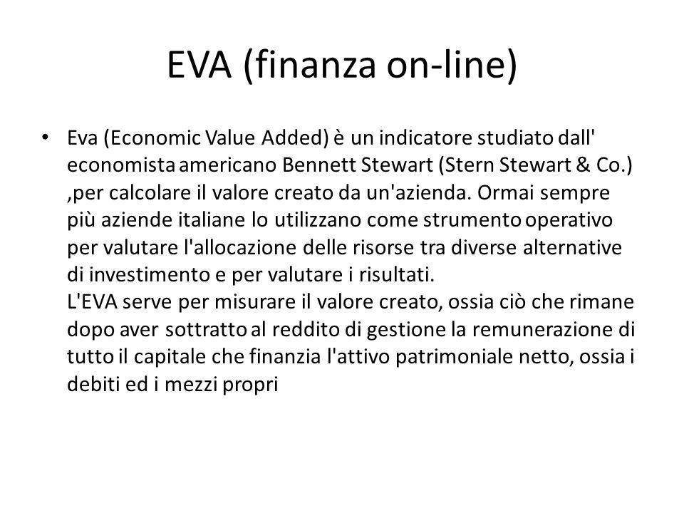 EVA (finanza on-line) Eva (Economic Value Added) è un indicatore studiato dall economista americano Bennett Stewart (Stern Stewart & Co.),per calcolare il valore creato da un azienda.