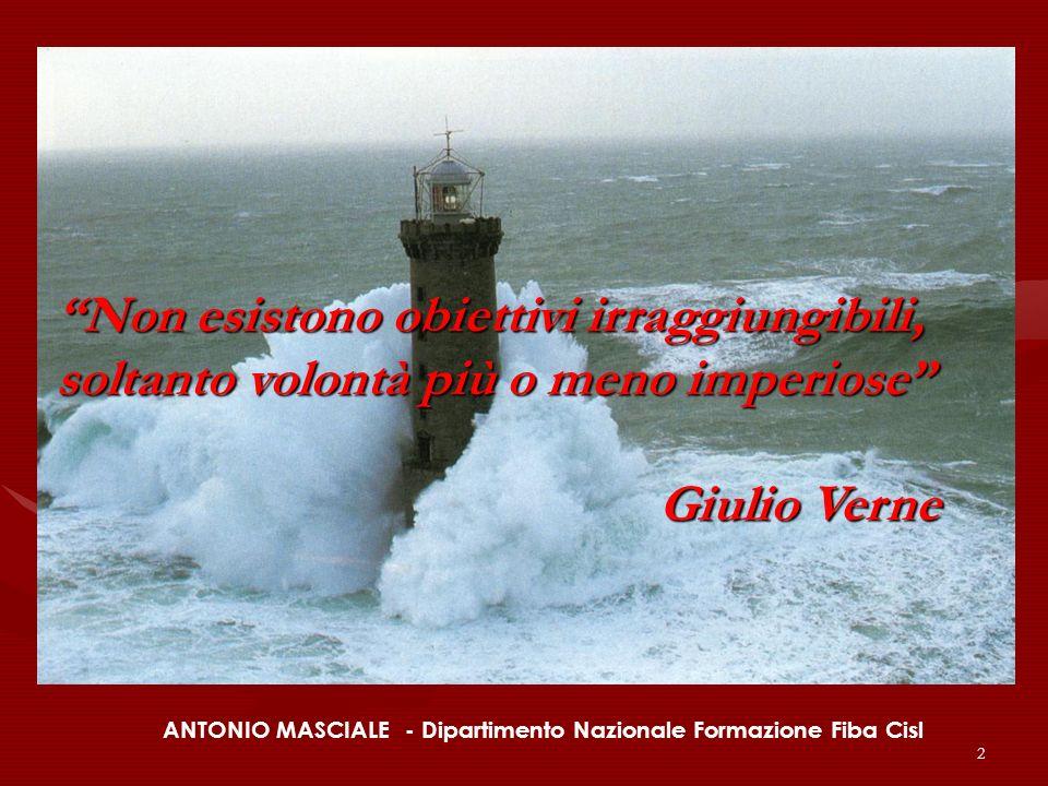 2 ANTONIO MASCIALE - Dipartimento Nazionale Formazione Fiba Cisl Non esistono obiettivi irraggiungibili, soltanto volontà più o meno imperiose Giulio Verne Giulio Verne