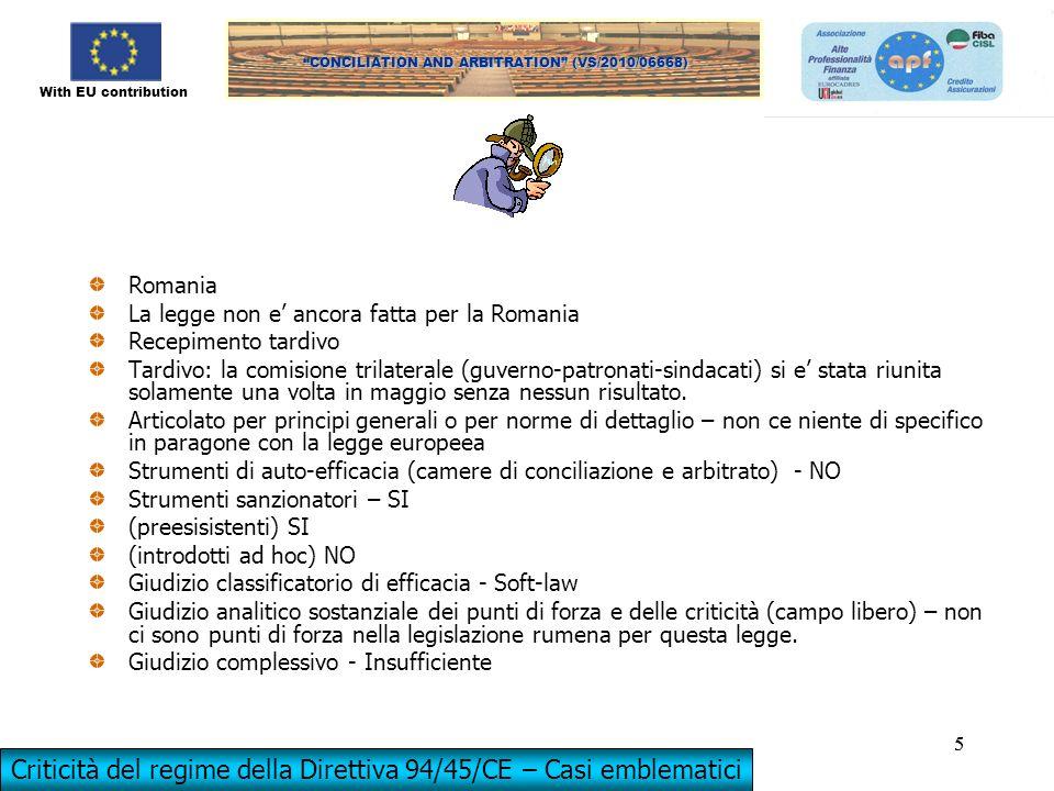 With EU contribution CONCILIATION AND ARBITRATION (VS/2010/06668) 5 5 Romania La legge non e ancora fatta per la Romania Recepimento tardivo Tardivo: la comisione trilaterale (guverno-patronati-sindacati) si e stata riunita solamente una volta in maggio senza nessun risultato.