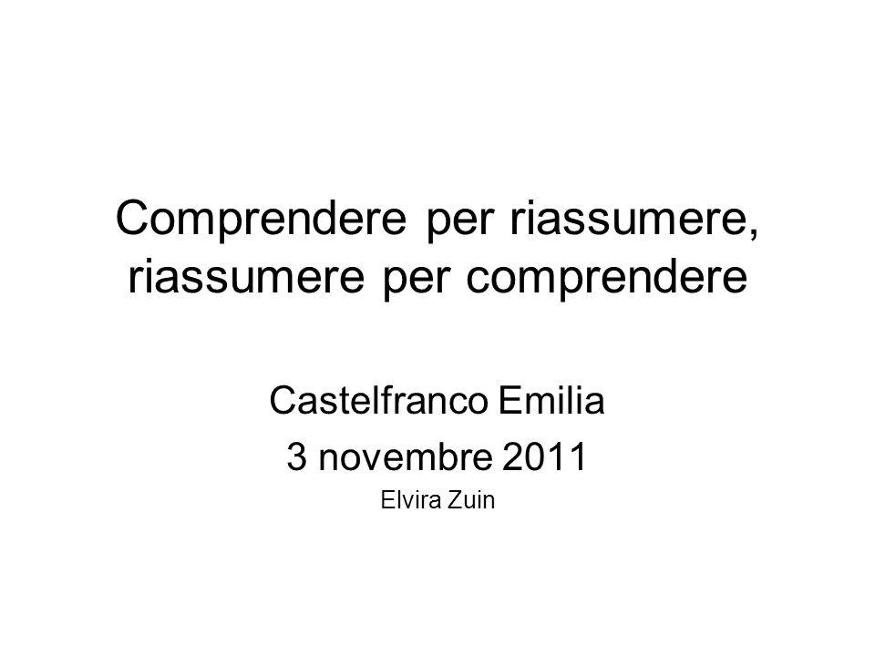 Comprendere per riassumere, riassumere per comprendere Castelfranco Emilia 3 novembre 2011 Elvira Zuin