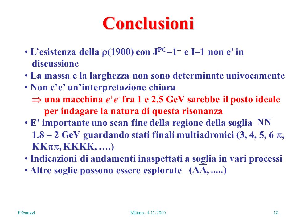 P.GauzziMilano, 4/11/2005 18 Lesistenza della (1900) con J PC =1 -- e I=1 non e in discussione La massa e la larghezza non sono determinate univocamente Non ce uninterpretazione chiara una macchina e + e - fra 1 e 2.5 GeV sarebbe il posto ideale per indagare la natura di questa risonanza E importante uno scan fine della regione della soglia 1.8 – 2 GeV guardando stati finali multiadronici (3, 4, 5, 6, KK, KKKK, ….) Indicazioni di andamenti inaspettati a soglia in vari processi Altre soglie possono essere esplorate Conclusioni