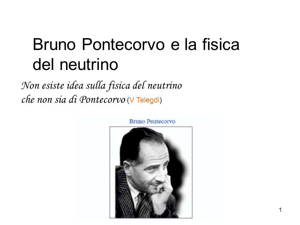 1 Bruno Pontecorvo e la fisica del neutrino Non esiste idea sulla fisica del neutrino che non sia di Pontecorvo (V Telegdi)