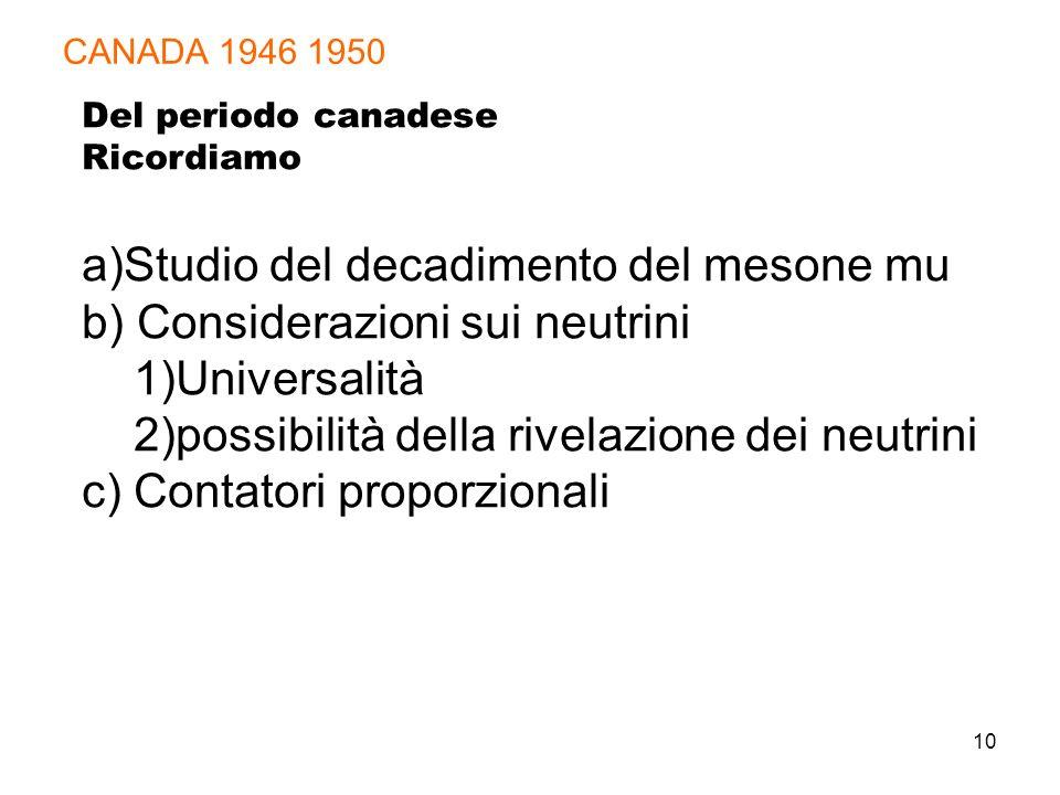 10 CANADA 1946 1950 Del periodo canadese Ricordiamo a)Studio del decadimento del mesone mu b) Considerazioni sui neutrini 1)Universalità 2)possibilità