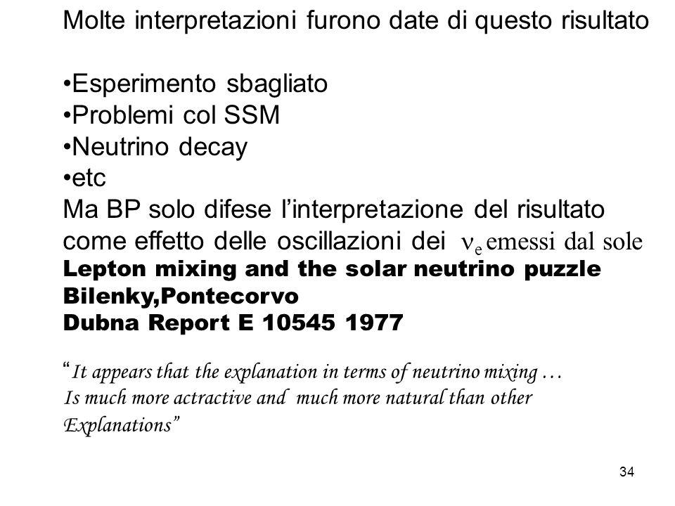 34 Molte interpretazioni furono date di questo risultato Esperimento sbagliato Problemi col SSM Neutrino decay etc Ma BP solo difese linterpretazione