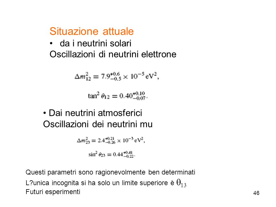 46 Situazione attuale da i neutrini solari Oscillazioni di neutrini elettrone Dai neutrini atmosferici Oscillazioni dei neutrini mu Questi parametri s