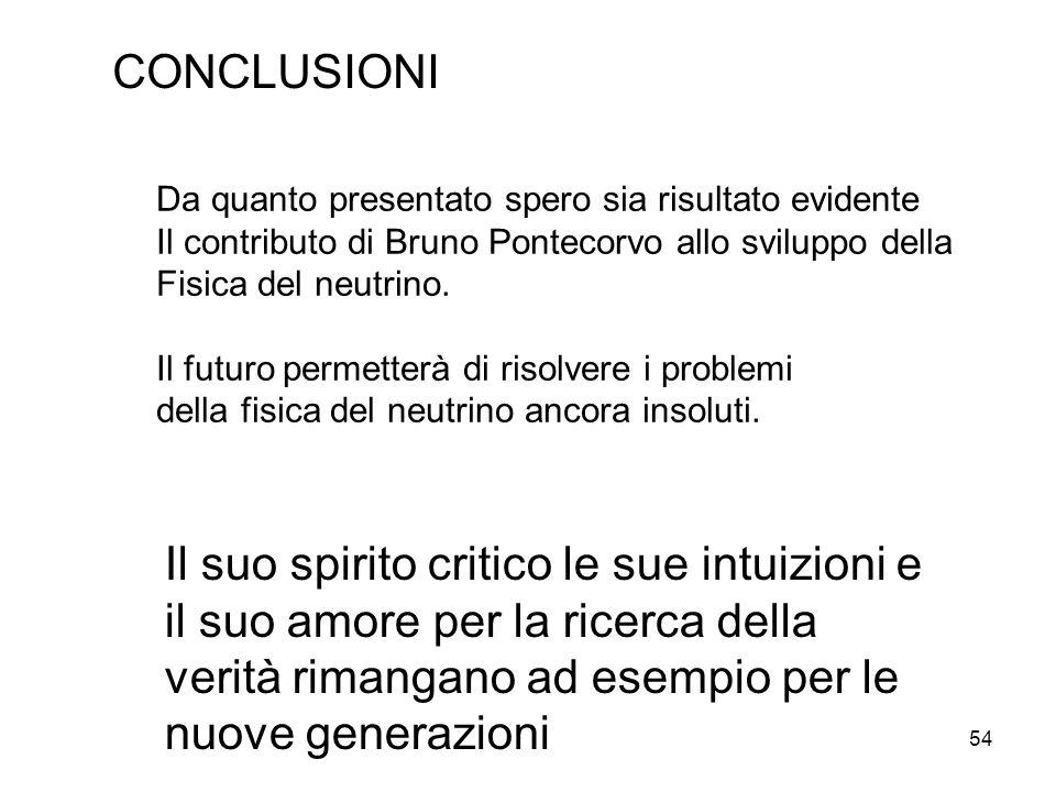 54 CONCLUSIONI Da quanto presentato spero sia risultato evidente Il contributo di Bruno Pontecorvo allo sviluppo della Fisica del neutrino. Il futuro