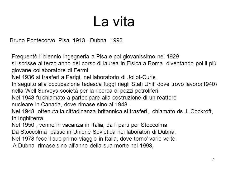 7 La vita Bruno Pontecorvo Pisa 1913 –Dubna 1993 Frequentò il biennio ingegneria a Pisa e poi giovanissimo nel 1929 si iscrisse al terzo anno del cors