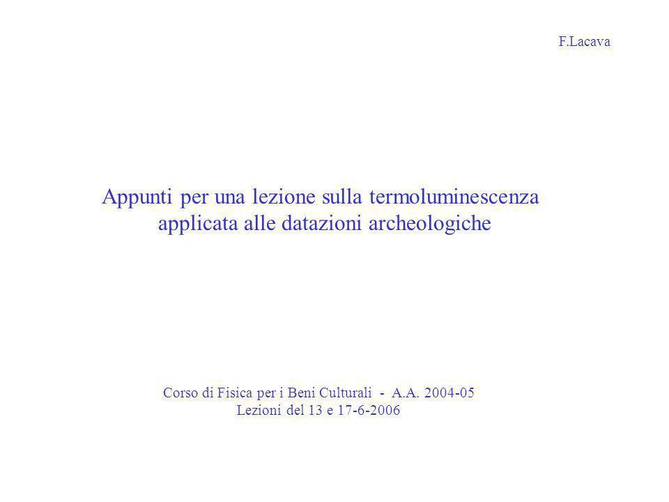 Appunti per una lezione sulla termoluminescenza applicata alle datazioni archeologiche F.Lacava Corso di Fisica per i Beni Culturali - A.A. 2004-05 Le