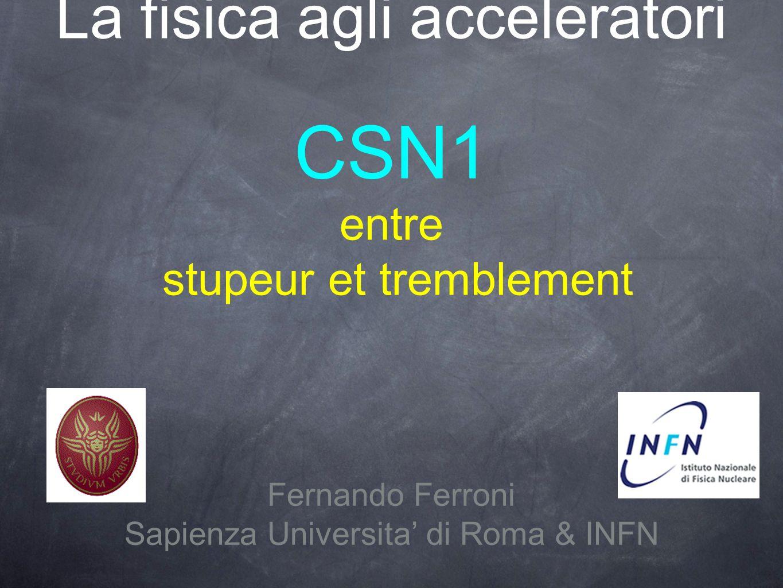 La fisica agli acceleratori CSN1 entre stupeur et tremblement Fernando Ferroni Sapienza Universita di Roma & INFN