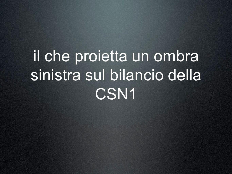 il che proietta un ombra sinistra sul bilancio della CSN1