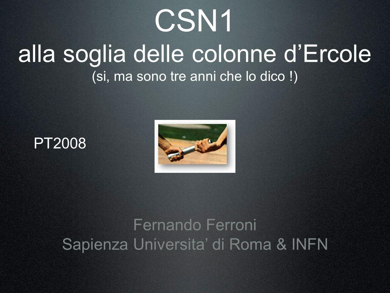 CSN1 alla soglia delle colonne dErcole (si, ma sono tre anni che lo dico !) Fernando Ferroni Sapienza Universita di Roma & INFN PT2008