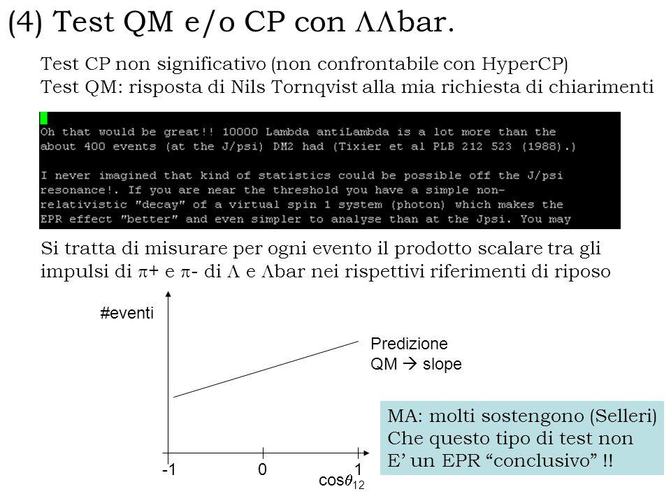 Test CP non significativo (non confrontabile con HyperCP) Test QM: risposta di Nils Tornqvist alla mia richiesta di chiarimenti Si tratta di misurare per ogni evento il prodotto scalare tra gli impulsi di + e - di e bar nei rispettivi riferimenti di riposo 10 cos 12 #eventi Predizione QM slope MA: molti sostengono (Selleri) Che questo tipo di test non E un EPR conclusivo !.