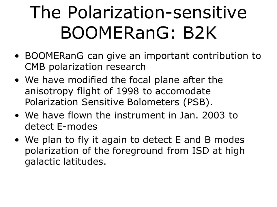 The Polarization-sensitive BOOMERanG: B2K BOOMERanG can give an important contribution to CMB polarization research We have modified the focal plane after the anisotropy flight of 1998 to accomodate Polarization Sensitive Bolometers (PSB).