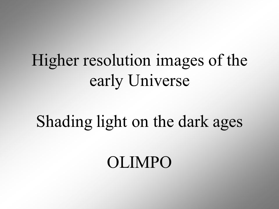 Higher resolution images of the early Universe Shading light on the dark ages OLIMPO