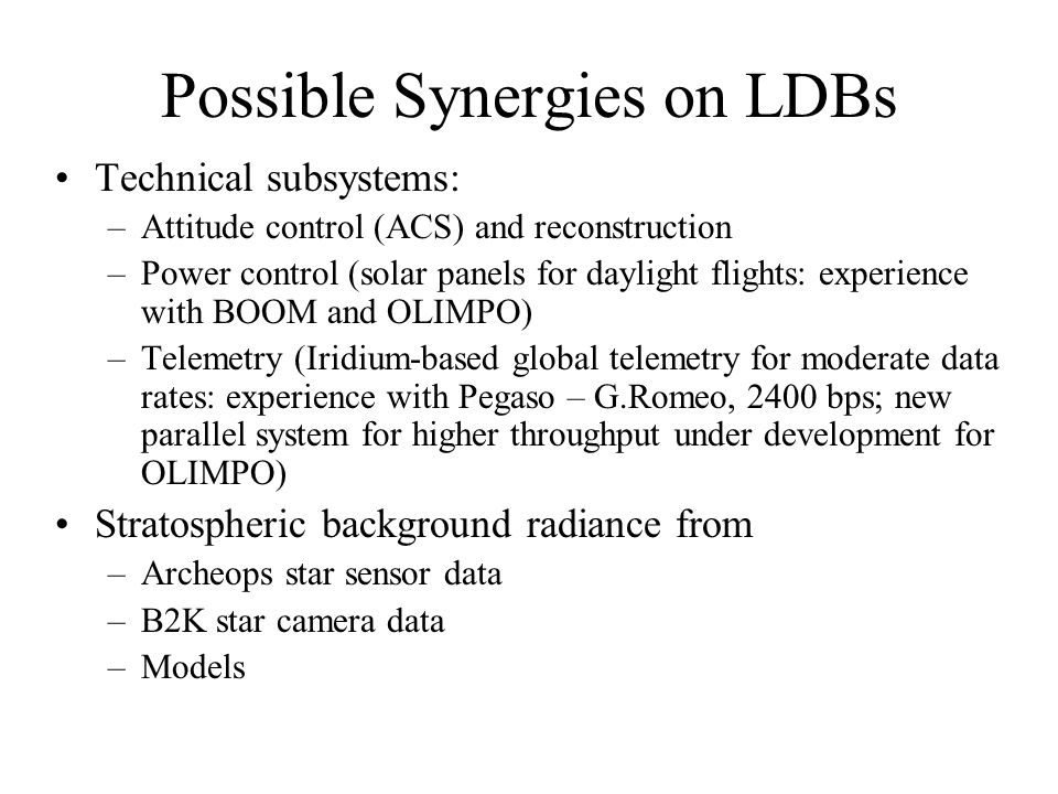 Possible Synergies on LDBs Technical subsystems: –Attitude control (ACS) and reconstruction –Power control (solar panels for daylight flights: experience with BOOM and OLIMPO) –Telemetry (Iridium-based global telemetry for moderate data rates: experience with Pegaso – G.Romeo, 2400 bps; new parallel system for higher throughput under development for OLIMPO) Stratospheric background radiance from –Archeops star sensor data –B2K star camera data –Models