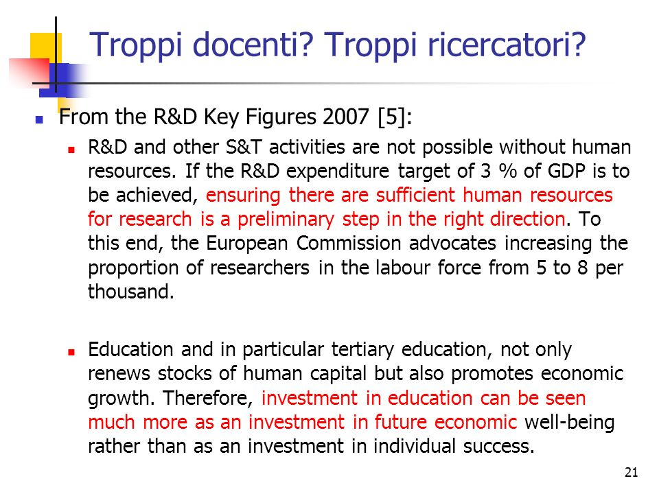 21 Troppi docenti? Troppi ricercatori? From the R&D Key Figures 2007 [5]: R&D and other S&T activities are not possible without human resources. If th