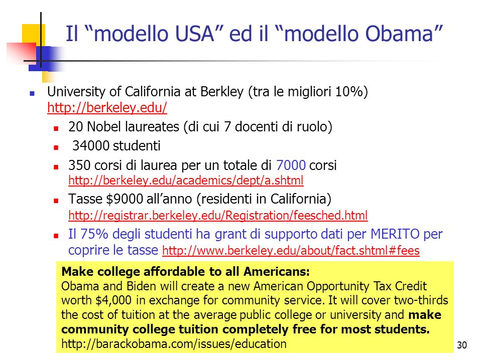 30 Il modello USA ed il modello Obama University of California at Berkley (tra le migliori 10%) http://berkeley.edu/ http://berkeley.edu/ 20 Nobel laureates (di cui 7 docenti di ruolo) 34000 studenti 350 corsi di laurea per un totale di 7000 corsi http://berkeley.edu/academics/dept/a.shtml http://berkeley.edu/academics/dept/a.shtml Tasse $9000 allanno (residenti in California) http://registrar.berkeley.edu/Registration/feesched.html http://registrar.berkeley.edu/Registration/feesched.html Il 75% degli studenti ha grant di supporto dati per MERITO per coprire le tasse http://www.berkeley.edu/about/fact.shtml#fees http://www.berkeley.edu/about/fact.shtml#fees Make college affordable to all Americans: Obama and Biden will create a new American Opportunity Tax Credit worth $4,000 in exchange for community service.