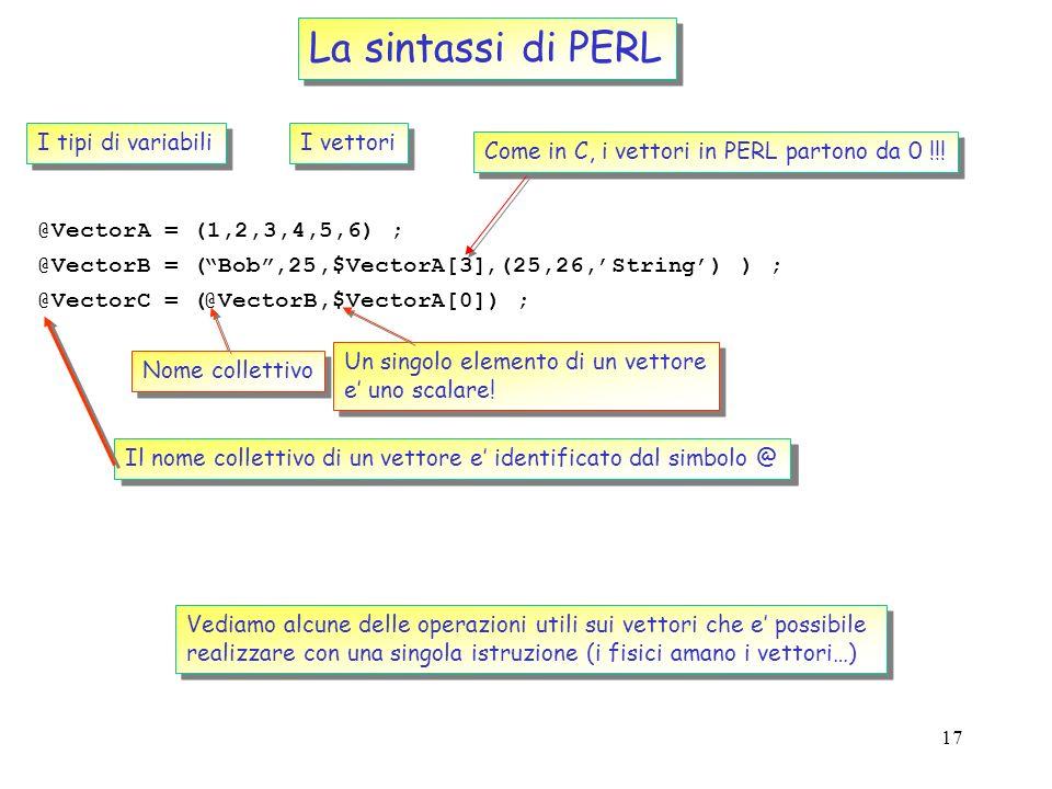 16 test.pl La sintassi di PERL I tipi di variabili Gli scalari $Number = 16; Come in C, anche in PERL unistruzione e terminata dal ; $mass = 1.868 ; $
