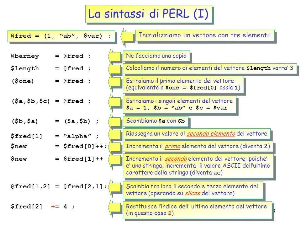 17 La sintassi di PERL I tipi di variabili I vettori @VectorA = (1,2,3,4,5,6) ; Il nome collettivo di un vettore e identificato dal simbolo @ @VectorB