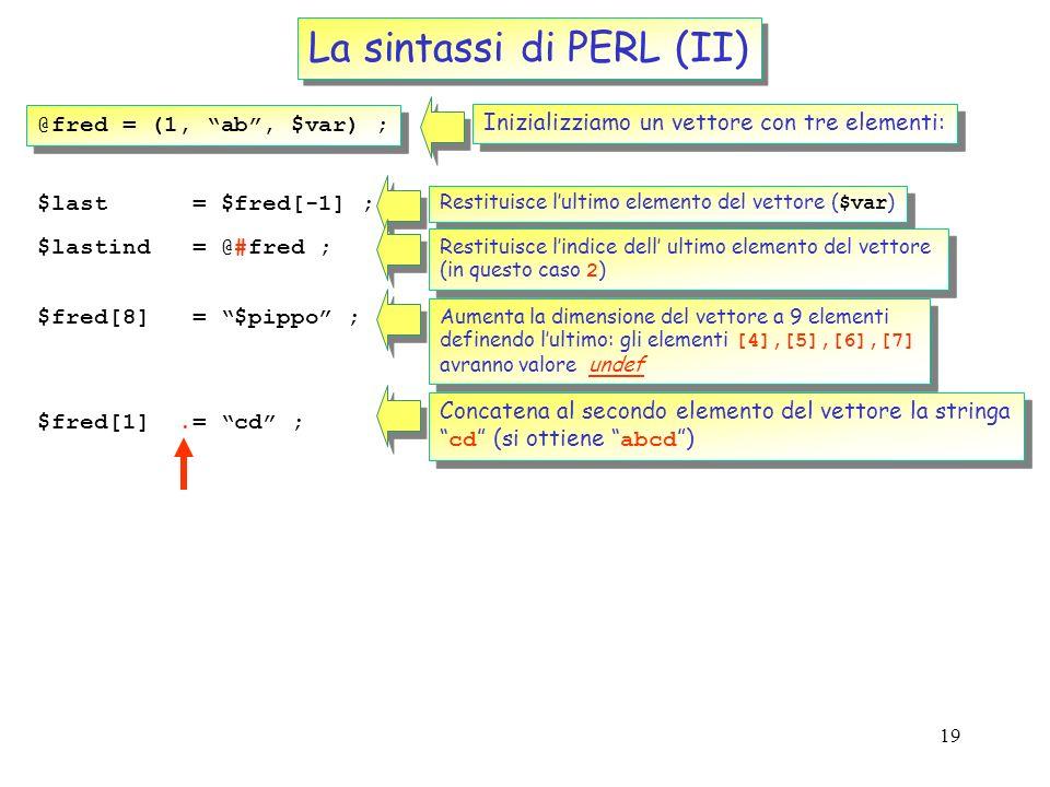 18 La sintassi di PERL (I) @fred = (1, ab, $var) ; Inizializziamo un vettore con tre elementi: @barney = @fred ; Ne facciamo una copia $length = @fred
