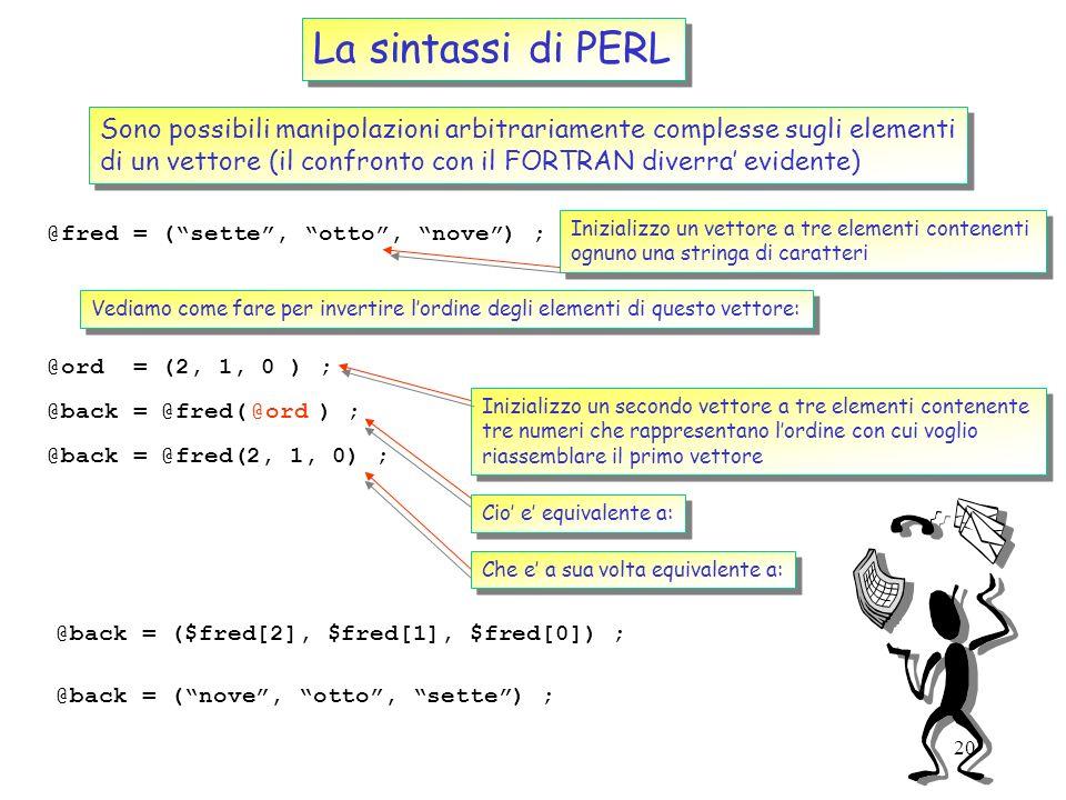 19 La sintassi di PERL (II) @fred = (1, ab, $var) ; Inizializziamo un vettore con tre elementi: $last = $fred[-1] ; Restituisce lultimo elemento del v