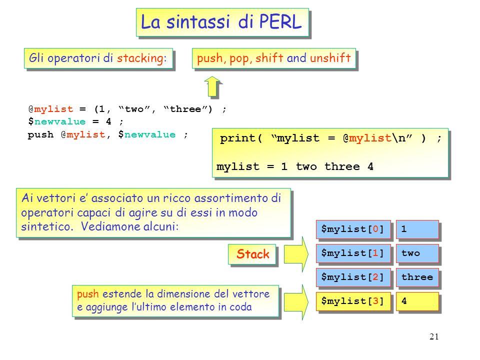 20 La sintassi di PERL Sono possibili manipolazioni arbitrariamente complesse sugli elementi di un vettore (il confronto con il FORTRAN diverra eviden