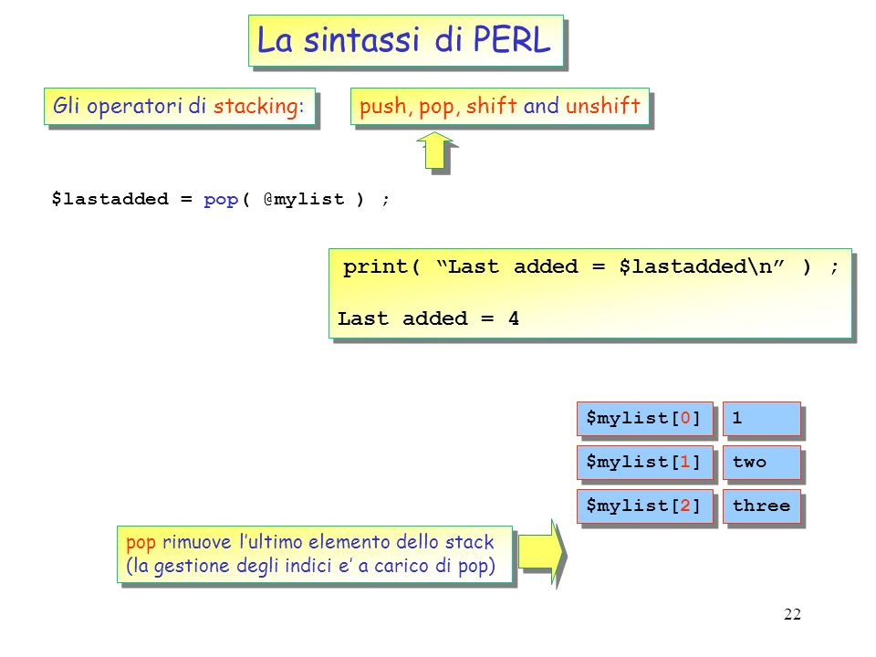 22 La sintassi di PERL Gli operatori di stacking: push, pop, shift and unshift $lastadded = pop( @mylist ) ; print( Last added = $lastadded\n ) ; Last added = 4 print( Last added = $lastadded\n ) ; Last added = 4 1 1 $mylist[0] two $mylist[1] three $mylist[2] 4 4 $mylist[3] pop rimuove lultimo elemento dello stack (la gestione degli indici e a carico di pop) pop rimuove lultimo elemento dello stack (la gestione degli indici e a carico di pop)