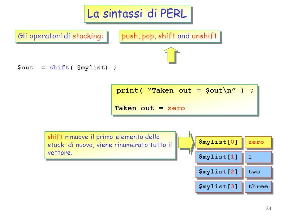23 La sintassi di PERL Gli operatori di stacking: push, pop, shift and unshift $mylist = (1,two,three) ; unshift( @mylist, zero ) ; print( mylist = @m