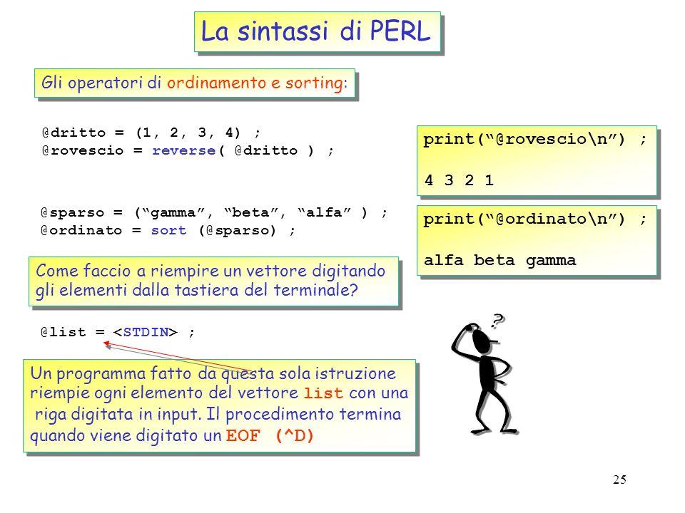24 La sintassi di PERL Gli operatori di stacking: push, pop, shift and unshift $out = shift( @mylist) ; print( Taken out = $out\n ) ; Taken out = zero