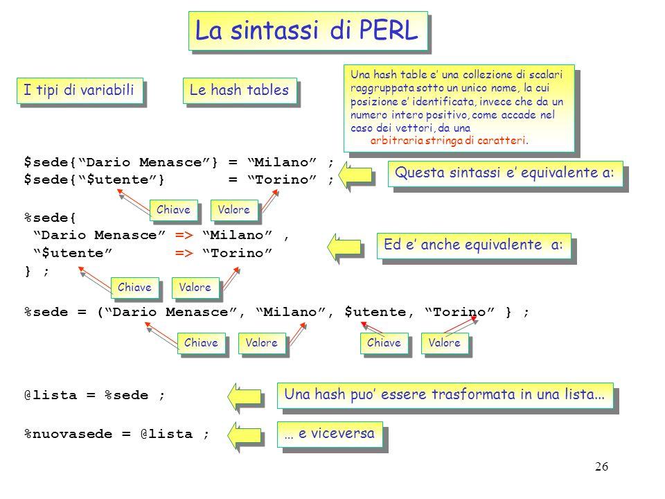 25 La sintassi di PERL Gli operatori di ordinamento e sorting: @dritto = (1, 2, 3, 4) ; @rovescio = reverse( @dritto ) ; print(@rovescio\n) ; 4 3 2 1