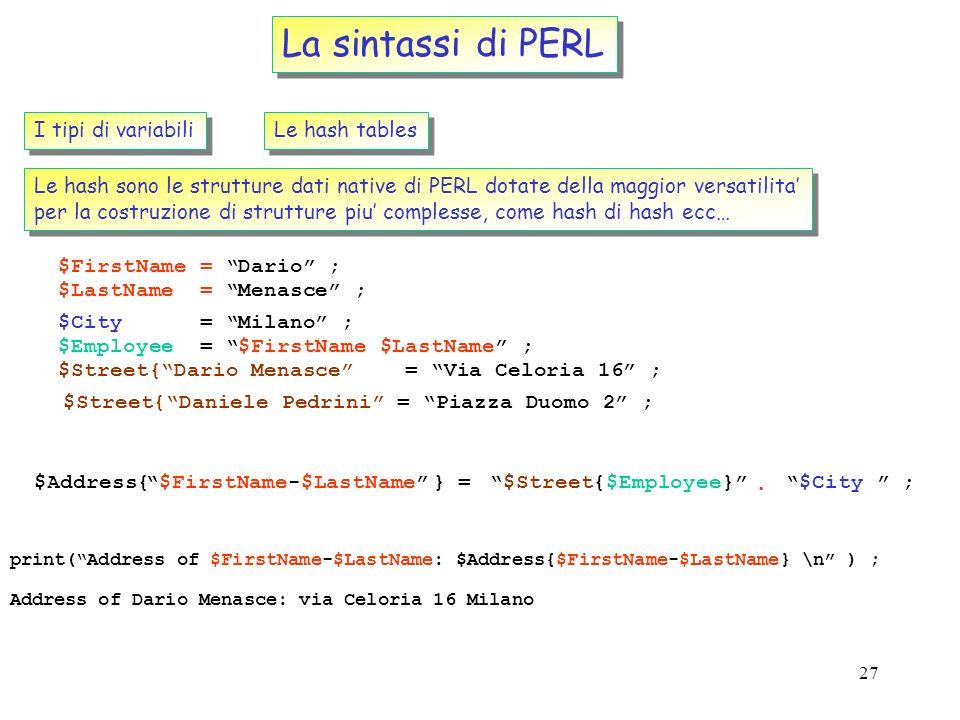 26 La sintassi di PERL I tipi di variabili Le hash tables Una hash table e una collezione di scalari raggruppata sotto un unico nome, la cui posizione