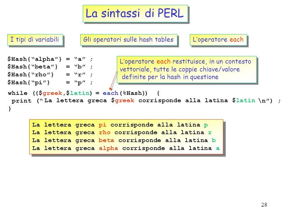 27 La sintassi di PERL I tipi di variabili Le hash tables Le hash sono le strutture dati native di PERL dotate della maggior versatilita per la costru