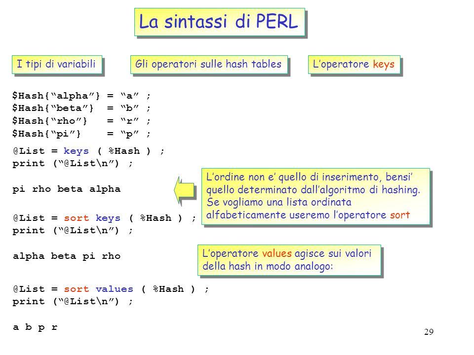 28 La sintassi di PERL I tipi di variabili Gli operatori sulle hash tables Loperatore each $Hash{alpha} = a ; $Hash{beta} = b ; $Hash{rho} = r ; $Hash