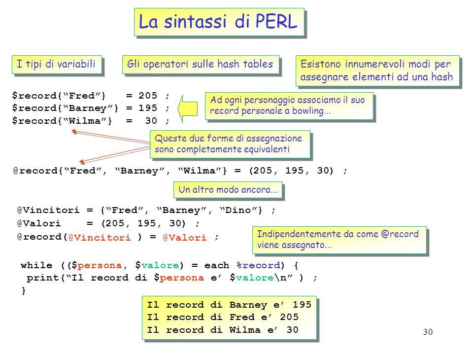 29 La sintassi di PERL I tipi di variabili Gli operatori sulle hash tables Loperatore keys $Hash{alpha} = a ; $Hash{beta} = b ; $Hash{rho} = r ; $Hash