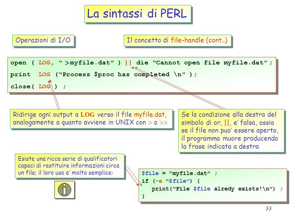 32 open (IN, myfile.dat) ; while ( ) { print ; } close(IN) ; open (IN, myfile.dat) ; while ( ) { print ; } close(IN) ; La sintassi di PERL Operazioni