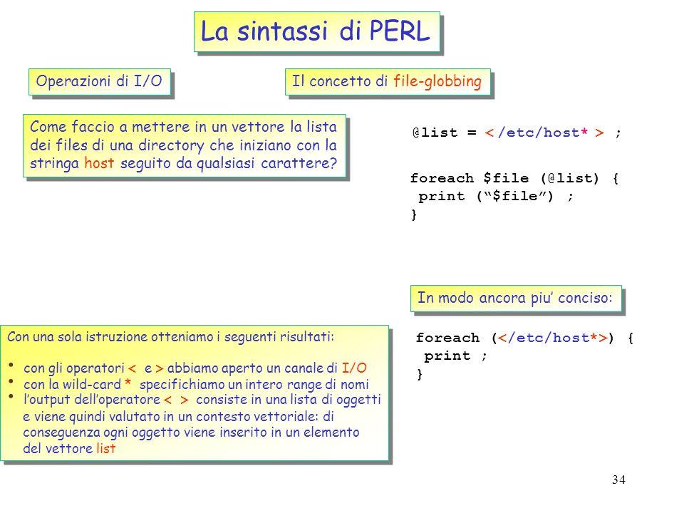 33 La sintassi di PERL Operazioni di I/O Il concetto di file-handle (cont..) open ( LOG, myfile.dat ) ; print LOG (Process $proc has completed \n ); c