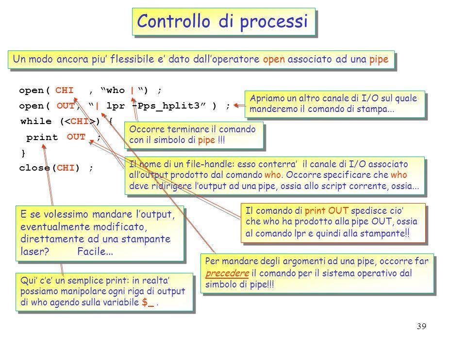 38 Controllo di processi Loperatore backticks ( ` ): un primo modo per catturare loutput di un processo di sistema $now = Current date is ;.` Backtick