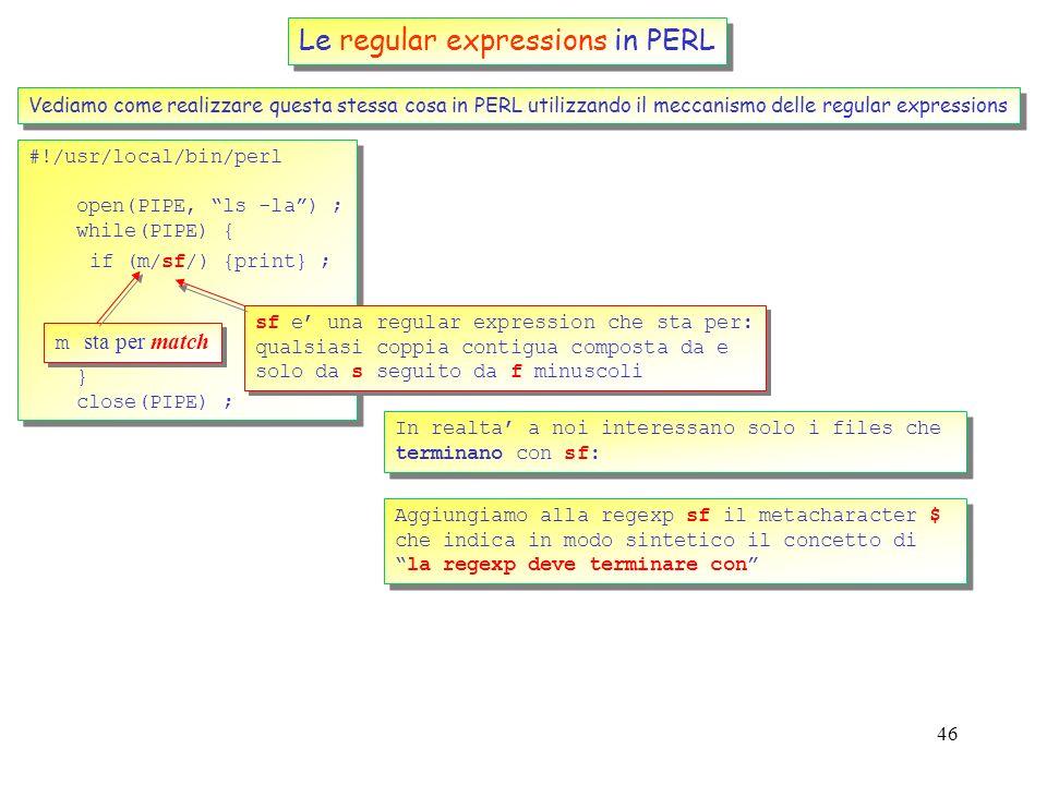 45 Le regular expressions in PERL Vediamo come realizzare questa stessa cosa in PERL utilizzando il meccanismo delle regular expressions #!/usr/local/